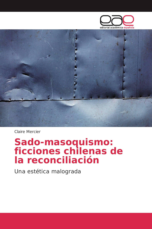 Sado-masoquismo: ficciones chilenas de la reconciliación