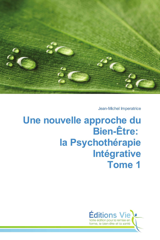 Une nouvelle approche du Bien-Être: la Psychothérapie Intégrative Tome 1