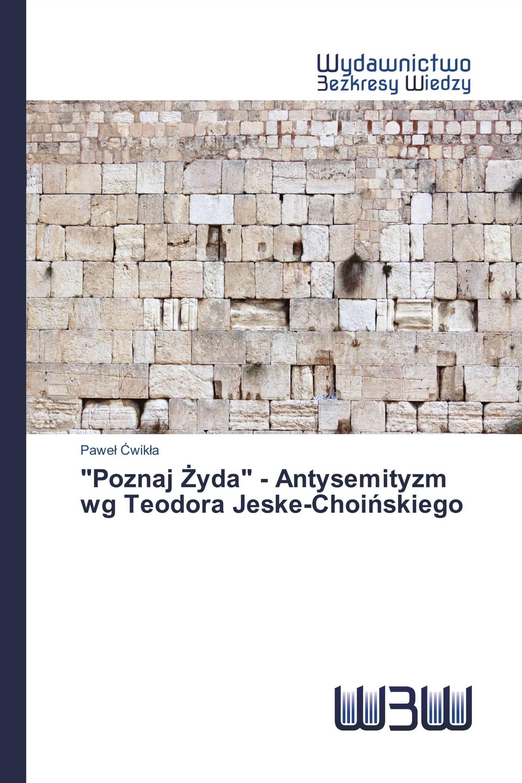 """""""Poznaj Żyda"""" - Antysemityzm wg Teodora Jeske-Choińskiego"""