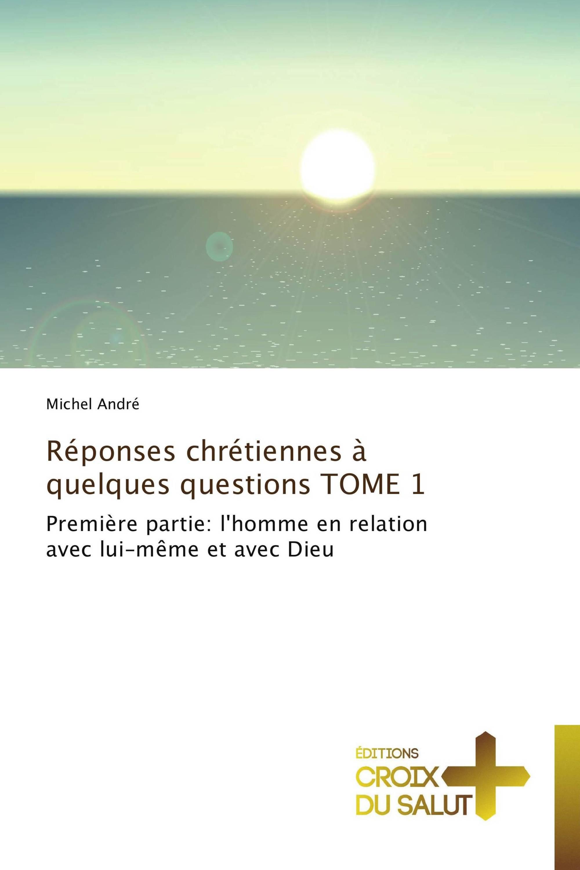 Réponses chrétiennes à quelques questions  TOME 1