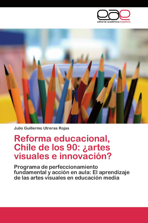 Reforma educacional, Chile de los 90: ¿artes visuales e innovación?