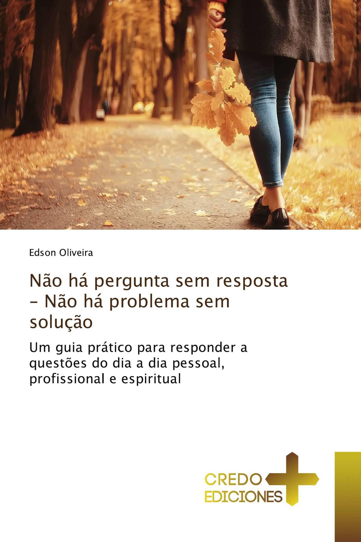 Não há pergunta sem resposta - Não há problema sem solução