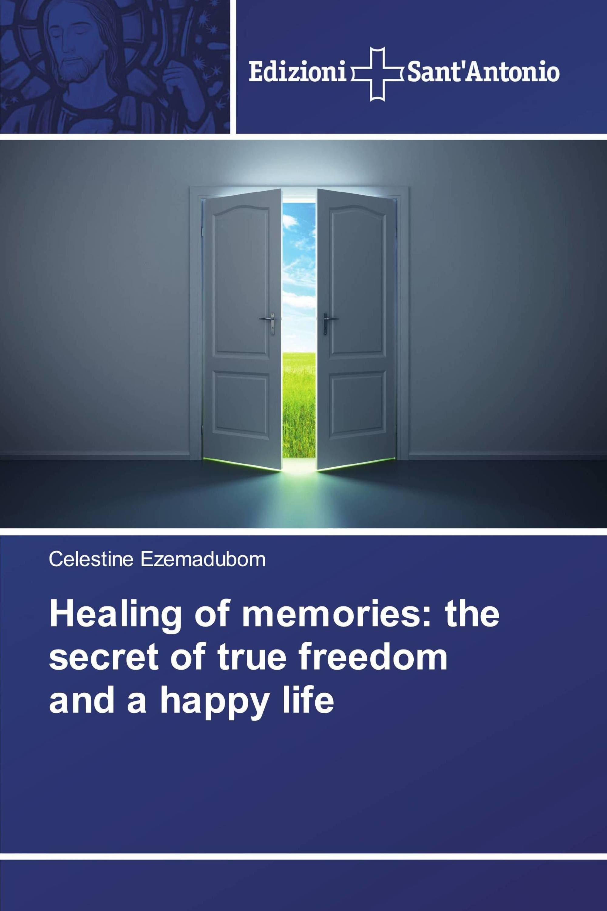 Healing of memories: the secret of true freedom and a happy life