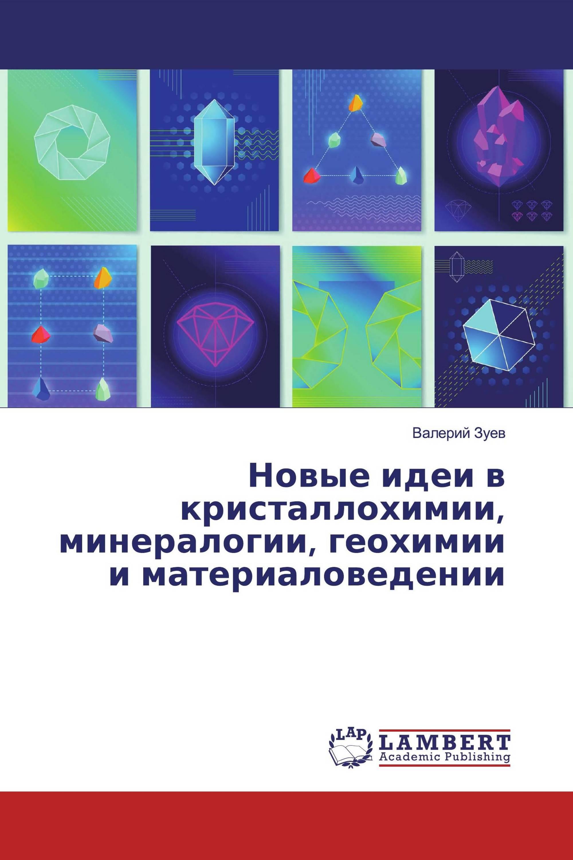 Новые идеи в кристаллохимии, минералогии, геохимии и материаловедении