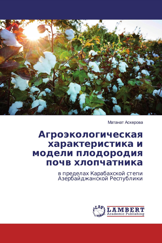 Агроэкологическая характеристика и модели плодородия почв хлопчатника