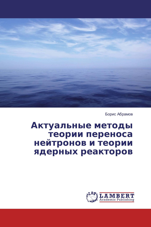 Актуальные методы теории переноса нейтронов и теории ядерных реакторов