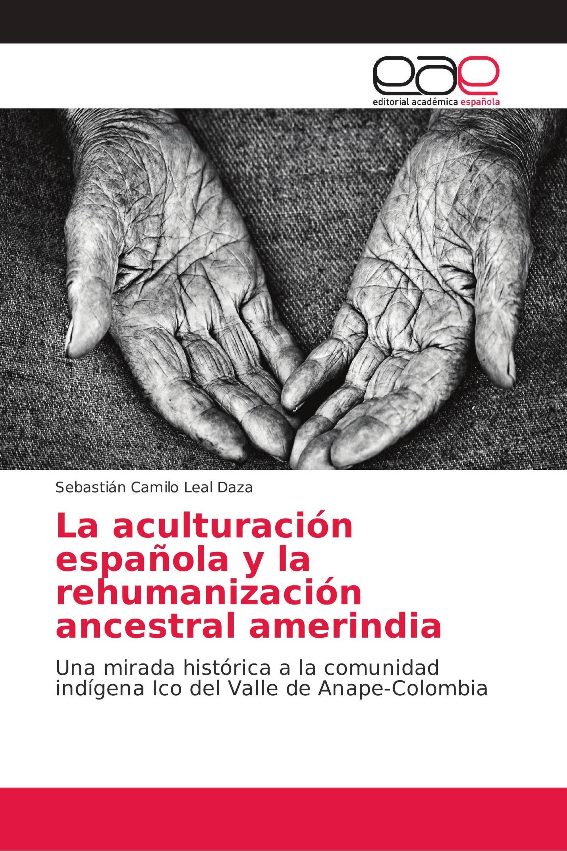 La aculturación española y la rehumanización ancestral amerindia