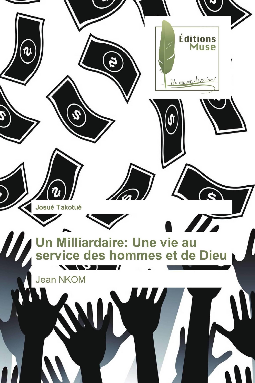 Un Milliardaire: Une vie au service des hommes et de Dieu