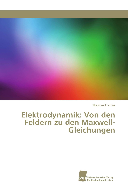 Elektrodynamik: Von den Feldern zu den Maxwell-Gleichungen