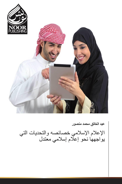 الإعلام الإسلامي خصائصه والتحديات التي يواجهها نحو إعلام إسلامي معتدل