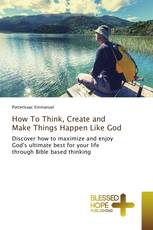 How To Think, Create and Make Things Happen Like God