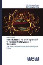 Habsburżanki na tronie polskim w narracji historycznej i literackiej