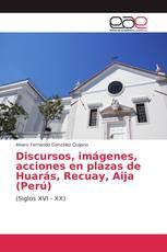 Discursos, imágenes, acciones en plazas de Huarás, Recuay, Aija (Perú)