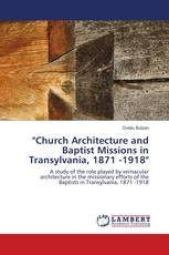 """Church Architecture and Baptist Missions in Transylvania, 1871 -1918"""