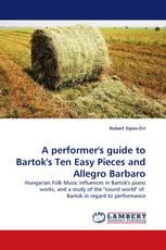 A performer''s guide to Bartok''s Ten Easy Pieces and Allegro Barbaro
