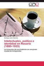 Intelectuales, política e identidad en Rosario (1880-1925)
