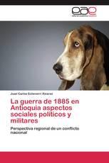 La guerra de 1885 en Antioquia aspectos sociales políticos y militares