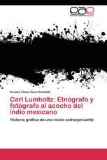 Carl Lumholtz: Etnógrafo y fotógrafo al acecho del indio mexicano