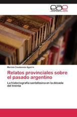 Relatos provinciales sobre el pasado argentino
