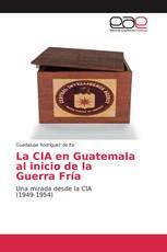 La CIA en Guatemala al inicio de la Guerra Fría