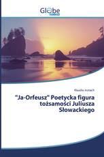 """""""Ja-Orfeusz"""" Poetycka figura tożsamości Juliusza Słowackiego"""