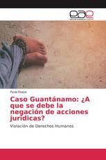 Caso Guantánamo: ¿A que se debe la negación de acciones jurídicas?