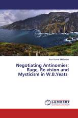 Negotiating Antinomies: Rage, Re-vision and Mysticism in W.B.Yeats
