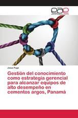 Gestión del conocimiento como estrategia gerencial para alcanzar equipos de alto desempeño en cementos argos, Panamá