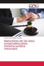 Naturaleza de las tesis jurisprudenciales: sistema jurídico mexicano