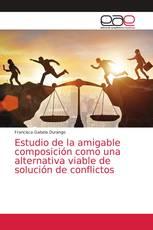 Estudio de la amigable composición como una alternativa viable de solución de conflictos