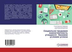 Bookcover of Социально-трудовая компетентность учащихся - базовое условие успеха