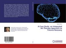 Bookcover of A Case Study, an Integrated Art Therapy Approach to Trauma Recovery