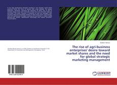 Portada del libro de The rise of agri-business enterprises' desire toward market shares and the need for global strategic marketing management