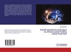Bookcover of FeCrAl sputtering technique to enhance pool boiling critical heat flux