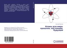 Bookcover of Атомы для мира: прошлое, настоящее, будущее