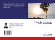 Couverture de A Clean Environment by Flare Gas Recovery