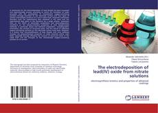 Bookcover of The electrodeposition of lead(IV) oxide from nitrate solutions