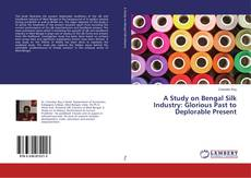 Buchcover von A Study on Bengal Silk Industry: Glorious Past to Deplorable Present