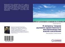 Bookcover of К вопросу теории духовно-нравственного воспроизводства жизни населения
