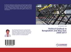 Bookcover of Political Gridlock in Bangladesh and Way Out: 2009-2017