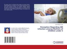Bookcover of Perception Regarding ARI Infection among Mothers of Children under 5