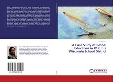 Bookcover of A Case Study of Global Education in K12 in a Wisconsin School District