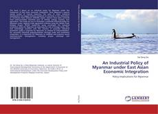 Bookcover of An Industrial Policy of Myanmar under East Asian Economic Integration
