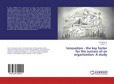 Bookcover of Innovation - the key factor for the success of an organization: A study