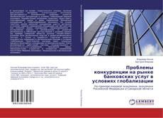 Обложка Проблемы конкуренции на рынке банковских услуг в условиях глобализации