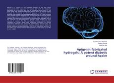 Bookcover of Apigenin fabricated hydrogels: A potent diabetic wound healer