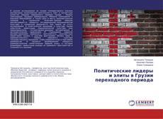 Couverture de Политические лидеры и элиты в Грузии переходного периода