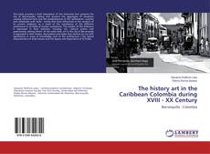 Bookcover of The history art in the Caribbean Colombia during XVIII - XX Century