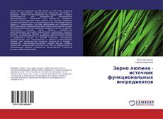 Bookcover of Зерно люпина - источник функциональных ингредиентов