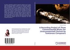 Bookcover of A Recording Project of Three Commissioned Works for Unaccompanied Clarinet by Taiwanese Composers